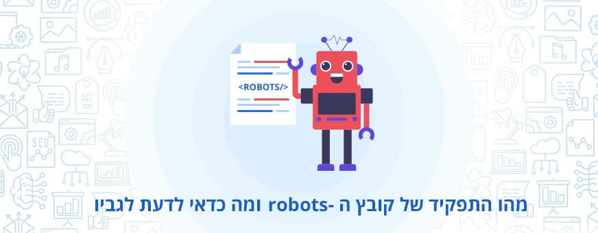 מהו התפקיד של קובץ ה־robots ומה כדאי לדעת לגביו?